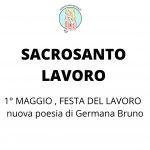 1° MAGGIO - FESTA DEL LAVORO - nuova poesia di Germana Bruno SACROSANTO LAVORO